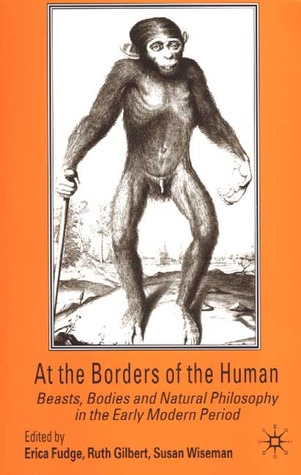At the Borders of the Human: Beasts, Bodies and Natural Philosophy in the Early Modern Period