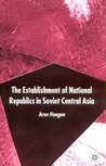 The Establishment of National Republics in Central Asia by Arne Haugen