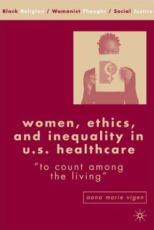 Women, Ethics, and Inequality in U.S. Healthcare by Aana Marie Vigen