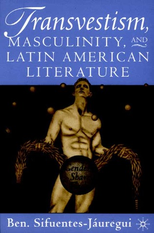 Transvestism, Masculinity, and Latin American Literature by Ben Sifuentes-Jáuregui