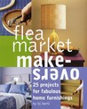 Flea Market Makeovers: 25 Projects for Fabulous Home Furnishings