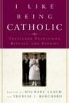 I Like Being Catholic: Treasured Traditions, Rituals, and Stories