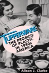Tupperware: the promise of plastic in 1950s America