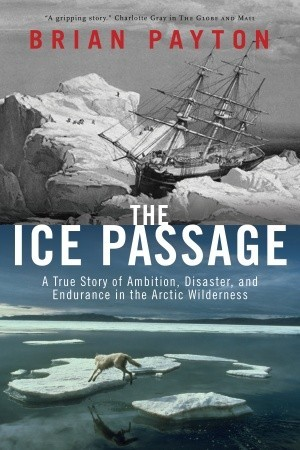 The Ice Passage: A True Story of Ambition, Disaster, and Endurance in the Arctic Wilderness