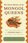 The Secret History of the Mongol Queens: How the Daughters of Genghis Khan Rescued His Empire