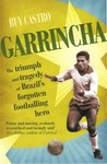 Garrincha: The Triumph and Tragedy of Brazil's Forgotten Footballing Hero