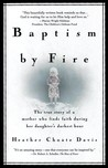 Baptism By Fire: The True Story of a Mother Who Finds Faith During Her Daughter's Darkest Hour