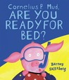 Cornelius P. Mud, Are You Ready for Bed? by Barney Saltzberg