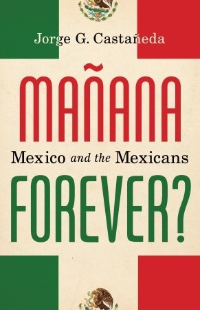 Mañana Forever? Mexico and the Mexicans by Jorge G. Castañeda
