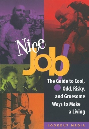 Nice Job!: The Guide to Cool, Odd, Risky, and Gruesome Ways to Make a Living