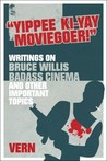 Yippee Ki-Yay Moviegoer: Writings on Bruce Willis, Badass Cinema and Other Important Topics