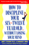 How to Discipline Your Six to Twelve Year Old without Losing Your Mind