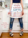 Simply Sublime Gifts: High-Style, Low-Sew Projects to Make in a Snap