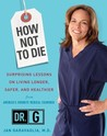 How Not to Die: Surprising Lessons on Living Longer, Safer, and Healthier from America's Favorite Medical Examiner