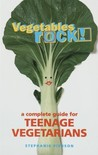 Vegetables Rock!: A Complete Guide for Teenage Vegetarians