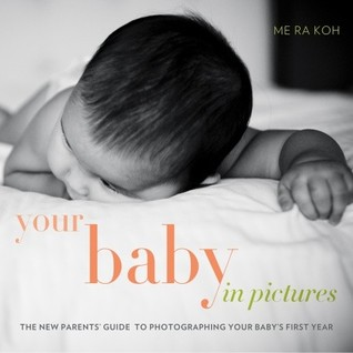 Your Baby in Pictures: The New Parents' Guide to Photographing Your Baby's First Year