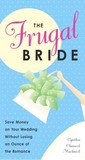 The Frugal Bride: Save Money on Your Wedding Without Losing an Ounce of the Romance