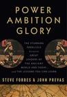Power Ambition Glory: The Stunning Parallels between Great Leaders of the Ancient World and Today . . . and the Lessons We All Can Learn