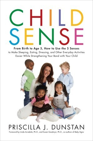 Child Sense: From Birth to Age 5, How to Use the 5 Senses to Make Sleeping, Eating, Dressing, and Other Everyday Activities Easier While Strengthening Your Bond With Child