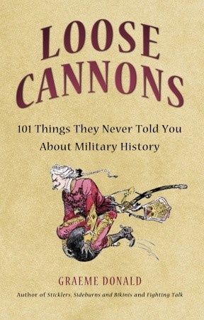 Loose Cannons: 101 Myths, Mishaps and Misadventurers of Military History