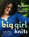 Big Girl Knits : 25 Big, Bold Projects Shaped for Real Women with Real Curves