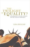 The Twilight of Equality: Neoliberalism, Cultural Politics, and the Attack on Democracy