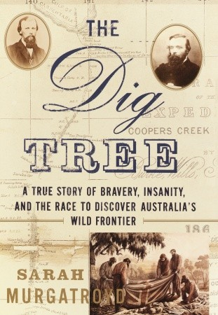 The Dig Tree: The Story of Bravery, Insanity, and the Race to Discover Australia's Wild Frontier