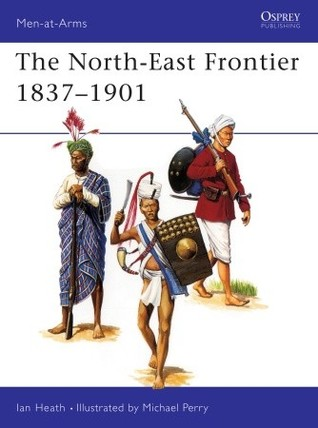 The North-East Frontier 1837–1901 by Ian Heath