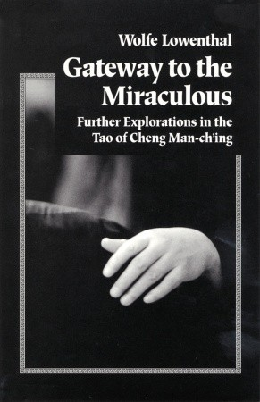 Gateway to the Miraculous: Further Explorations in the Tao of Cheng Man Ch'ing