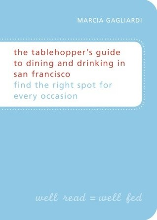 The Tablehopper's Guide to Dining and Drinking in San Francisco by Marcia Gagliardi