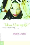 Mom, I Hate My Life!: Becoming Your Daughter's Ally Through the Emotional Ups and Downs of Adolescence