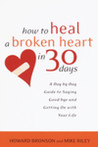 How to Heal a Broken Heart in 30 Days: A Day-by-Day Guide to Saying Good-bye and Getting On With Your Life