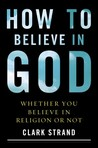 How to Believe in God: Whether You Believe in Religion or Not