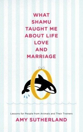 What Shamu Taught Me About Life, Love, and Marriage by Amy Sutherland