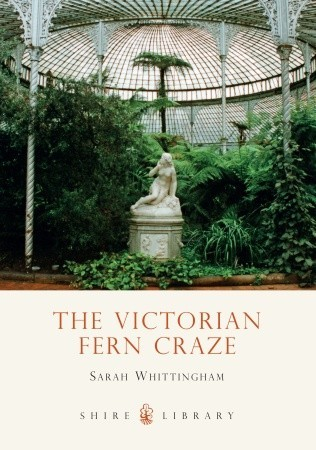 The Victorian Fern Craze by Sarah Whittingham