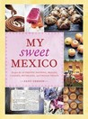 My Sweet Mexico: Recipes for Authentic Pastries, Breads, Candies, Beverages, and Frozen Treats