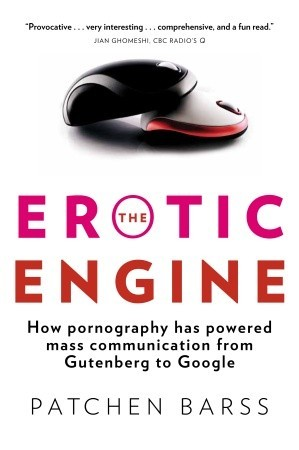 The Erotic Engine: How Pornography has Powered Mass Communication, from Gutenberg to Google