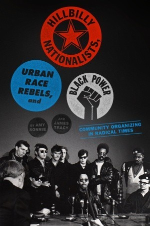 Hillbilly Nationalists, Urban Race Rebels, and Black Power: Community Organizing in Radical Times