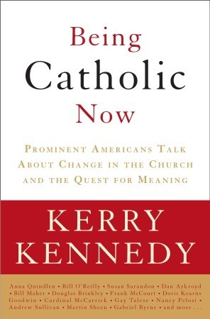 Being Catholic Now: Prominent Americans Talk About Change in the Church and the Quest for Meaning