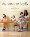The Creative Family: How to Encourage Imagination and Nurture Family Connections