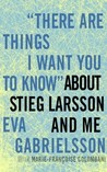 """""""There Are Things I Want You to Know"""" about Stieg Larsson and Me by Eva Gabrielsson"""