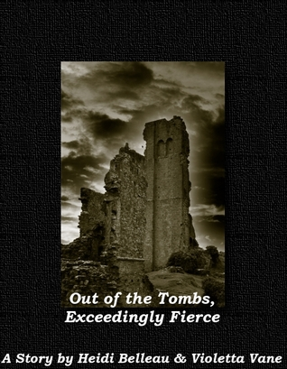 Out of the Tombs, Exceedingly Fierce by Heidi Belleau