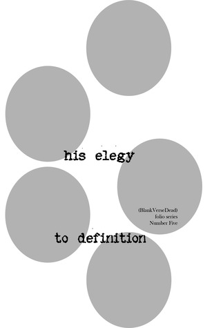 his elegy to definition (BlankVerseDead folio series)