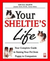 Your Sheltie's Life: Your Complete Guide to Raising Your Pet from Puppy to Companion