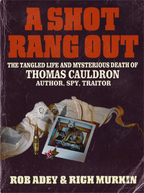 A Shot Rang Out - The Tangled Life and Mysterious Death of Thomas Cauldron: Author, Spy, Traitor