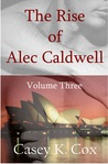 The Rise of Alec Caldwell: Volume Three (The Rise of Alec Caldwell, #3)