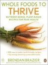 Whole Foods to Thrive: Nutrient-Dense, Plant-Based Recipes for Peak Health