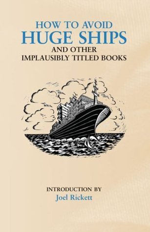 How to Avoid Huge Ships: And Other Implausibly Titled Books