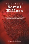 Great Lakes Serial Killlers: True Accounts of the Great Lakes Most Gruesome Murders