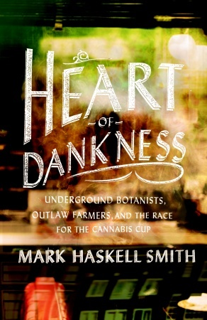 Heart of Dankness: Underground Botanists, Outlaw Farmers, and the Race for the Cannabis Cup